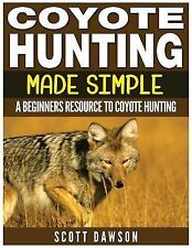 Coyote Hunting Made Simple : A Beginners Resource to Coyote Hunting by Scott...