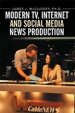 Modern Tv, Internet and Social Media News Production by James J. Mccluskey...