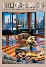 Interior Design : A True Beginners Guide to Decorating on a Budget by Karen...