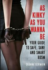 As Kinky As You Wanna Be : Your Guide to Safe, Sane and Smart BDSM by Shanna...