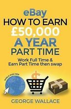 Ebay: How to Make 50,000 a Year Part Time: Work Full Time & Earn Part Time...