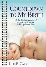 Countdown to My Birth : A Day by Day Account from Your Baby's Point of View...