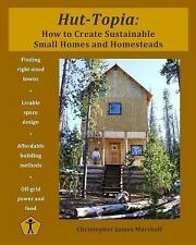 Hut-Topia : How to Create Sustainable Small Homes and Homesteads by...