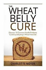 The Wheat Belly Cure : Discover 10 Common Health Problems Cured by Adopting a...