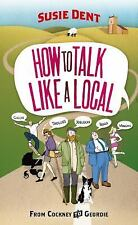 How to Talk Like a Local : From Cockney to Geordie by Susie Dent (2011,...