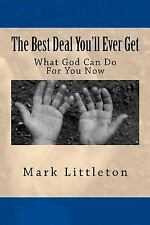 The Best Deal You'll Ever Get : What God Can Do for You Now by Mark Littleton...