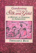 Gardening with Silk and Gold: A History of Gardens in Embroidery by Thomasina...