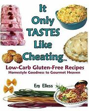 It Only Tastes Like Cheating : Low-Carb Gluten-Free Recipes; Homestyle...