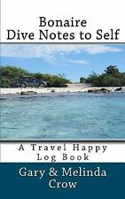 Bonaire Dive Notes to Self : A Travel Happy Log Book by Melinda Crow (2012,...