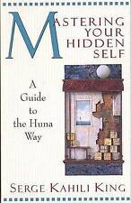 Mastering Your Hidden Self: A Guide to the Huna Way by Serge Kahili King...