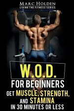 W. O. D. for Beginners : Get Muscle, Strength and Stamina in 30 Minutes or...