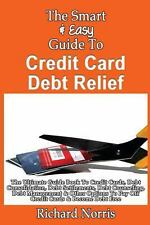 The Smart and Easy Guide to Credit Card Debt Relief: the Ultimate Guide Book...