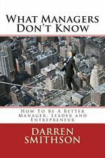 What Managers Don't Know : How to Be a Better Manager, Leader and...