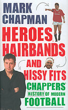 Heroes, Hairbands & Hissy Fits Mark Chappers Chapman History of Modern Football