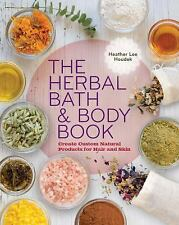 The Herbal Bath and Body Book : Create Custom Natural Products for Hair and...