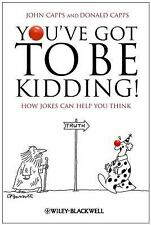 You've Got to Be Kidding! : How Jokes Can Help You Think by John M. Capps and...
