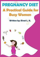 Pregnancy Diet : A Practical Guide for Busy Women by Einat L. K. (2013,...