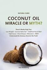 Coconut Oil Miracle or Myth? : Understand the Science, Uncover the Truth by...