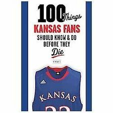 100 Things Kansas Fans Should Know & Do Before They Die (100 Things...Fans Shoul