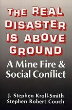 The Real Disaster Is above Ground : A Mine Fire and Social Conflict by J....