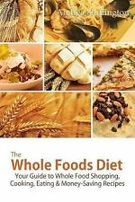 The Whole Foods Diet : Your Guide to Whole Food Shopping, Cooking, Eating and...