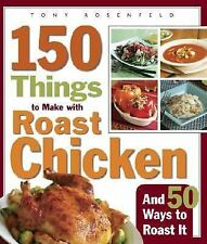 150 Things to Make with Roast Chicken : And 50 Ways to Roast It by Tony...