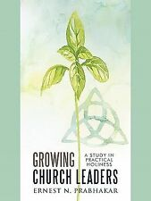 Growing Church Leaders : A Study in Practical Holiness by Ernest N. Prabhakar...