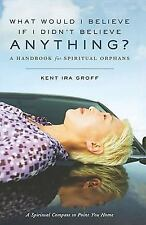 What Would I Believe If I Didn't Believe Anything : A Handbook for Spiritual...