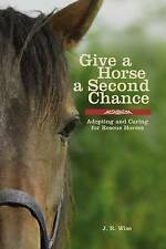 Give a Horse a Second Chance: Adopting and Caring for Rescue Horses NEW BOOK