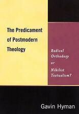 The Predicament of Postmodern Theology : Radical Orthodoxy or Nihilist...