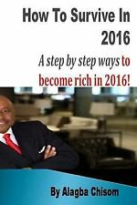 How to Survive In 2016 : A Step by Step Ways to Become Rich In 2016! by...