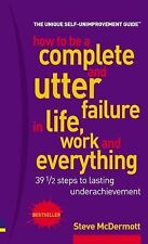 How to Be a Complete & Utter Failure in Life, Work & Everything: 39 12 Steps to