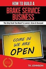 How to Build a Brake Service Business : The Only Book You Need to Launch,...
