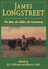 James Longstreet: The Man, The Soldier, The Controversy by Di Nardo, Richard L.