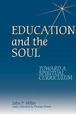 Education and the Soul : Toward a Spiritual Curriculum by John P. Miller...