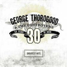 GEORGE THOROGOOD & THE DESTROYERS CD - GREATEST HITS: 30 YEARS OF ROCK - NEW
