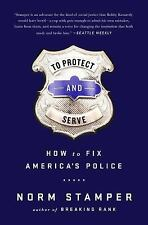 TO PROTECT & SERVE: How to Fix America's Police By Norm Stamper; BRAND NEW 2016