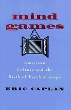 Mind Games: American Culture and the Birth of Psychotherapy (Medicine and Societ