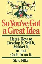 So You've Got a Great Idea : Here's How to Develop It, Sell It, Market It or...