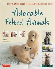 Adorable Felted Animals: 30 Easy And Incredibly Lifelike Needle Felted Pals