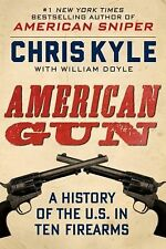 American Gun : A History of the U. S. in Ten Firearms by Chris Kyle and...