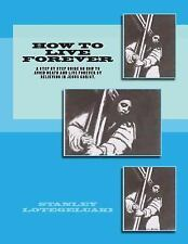 How to Live Forever : A Step by Step Guide on How to Avoid Death and Live...