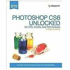Photoshop CS6 Unlocked : 101 Tips, Tricks, and Techniques by Corrie Haffly...