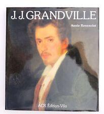 La Vie et l'oeuvre de J.J. GRANDVILLE. par Annie Renonciat. ACR Vilo, 1985. Neuf