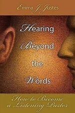 Hearing Beyond the Words : How to Become a Listening Pastor by Emma J. Justes...
