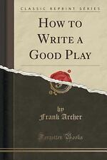 How to Write a Good Play (Classic Reprint) by Frank Archer (2015, Paperback)
