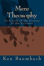 Mere Theosophy : In Search of the Creator of the Universe by Ken Baumbach...