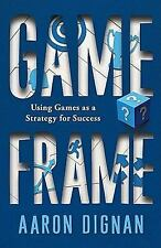 Game Frame : Using Games as a Strategy for Success by Aaron Dignan (2011,...