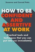 How to be Confident and Assertive at Work: Pract, Potts, Suzanne, Potts, Conrad,