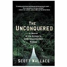 The Unconquered: In Search of the Amazon's Last Uncontacted Tribes, Wallace, Sco